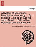 A System of Mineralogy. Descriptive Mineralogy ... by J. D. Dana ... Aided by George Jarvis Brush ... Fifth Edition. Rewritten and Enlarged, Etc.