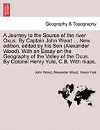 A  Journey to the Source of the River Oxus. by Captain John Wood ... New Edition, Edited by His Son (Alexander Wood). with an Essay on the Geography