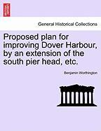 Proposed Plan for Improving Dover Harbour, by an Extension of the South Pier Head, Etc.