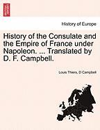 History of the Consulate and the Empire of France Under Napoleon. ... Translated by D. F. Campbell.