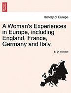 A Woman's Experiences in Europe, Including England, France, Germany and Italy.