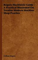 Rogers Machinists Guide - A Practical Illustrated on Treatise Modern Machine Shop Practice