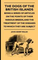 The Dogs of the British Islands - Being a Series of Articles on the Points of Their Various Breeds, and the Treatment of the Diseases to Which They Ar