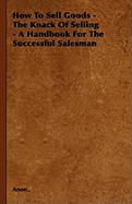 How to Sell Goods - The Knack of Selling - A Handbook for the Successful Salesman