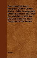 One Hundred Years' Progress of the United States - With an Appendix Entitled Marvels That Our Grandchildren Will See; Or, One Hundred Years' Progress