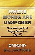 Where Words Are Unspoken: The Autobiography of Gregory Balderstone (Goyo B.)