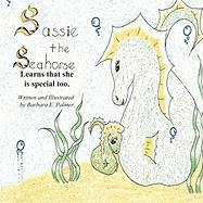 Sassie the Sea Horse: Learns That She Is Special Too.