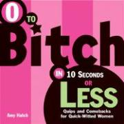 0 to Bitch in 10 Seconds or Less: Quips and Comebacks for Quick-Witted Women
