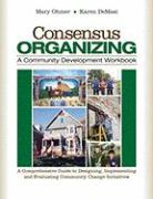Consensus Organizing: A Community Development Workbook: A Comprehensive Guide to Designing, Implementing, and Evaluating Community Change In
