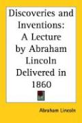 Discoveries and Inventions: A Lecture by Abraham Lincoln Delivered in 1860