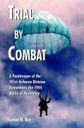 Trial by Combat: A Paratrooper of the 101st Airborne Division Remembers the 1944 Battle of Normandy