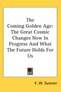 The Coming Golden Age: The Great Cosmic Changes Now in Progress and What the Future Holds for Us