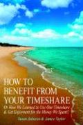 How to Benefit from Your Timeshare: Or How We Learned to Use Our Timeshare and Get Enjoyment for the Money We Spent!!