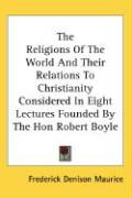 The Religions of the World and Their Relations to Christianity Considered in Eight Lectures Founded by the Hon Robert Boyle