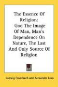 The Essence of Religion: God the Image of Man, Man's Dependence on Nature, the Last and Only Source of Religion