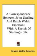 A Correspondence Between John Sterling and Ralph Waldo Emerson: With a Sketch of Sterling's Life