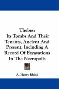 Thebes: Its Tombs and Their Tenants, Ancient and Present, Including a Record of Excavations in the Necropolis