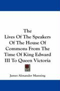 The Lives of the Speakers of the House of Commons from the Time of King Edward III to Queen Victoria