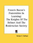 Francis Bacon's Fraternities in Learning: The Knights of the Helmet and the Rosicrucian Society