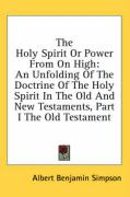 The Holy Spirit or Power from on High: An Unfolding of the Doctrine of the Holy Spirit in the Old and New Testaments, Part I the Old Testament