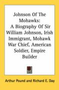Johnson of the Mohawks: A Biography of Sir William Johnson, Irish Immigrant, Mohawk War Chief, American Soldier, Empire Builder