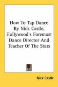 How to Tap Dance by Nick Castle, Hollywood's Foremost Dance Director and Teacher of the Stars