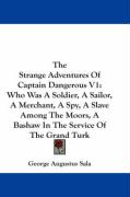 The Strange Adventures of Captain Dangerous V1: Who Was a Soldier, a Sailor, a Merchant, a Spy, a Slave Among the Moors, a Bashaw in the Service of th