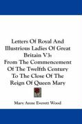 Letters of Royal and Illustrious Ladies of Great Britain V3: From the Commencement of the Twelfth Century to the Close of the Reign of Queen Mary