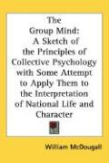 The Group Mind: A Sketch of the Principles of Collective Psychology with Some Attempt to Apply Them to the Interpretation of National