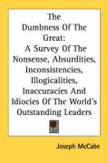 The Dumbness of the Great: A Survey of the Nonsense, Absurdities, Inconsistencies, Illogicalities, Inaccuracies and Idiocies of the World's Outst