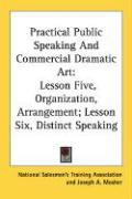 Practical Public Speaking and Commercial Dramatic Art: Lesson Five, Organization, Arrangement; Lesson Six, Distinct Speaking