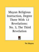 Mayan Religious Instruction, Degree Three with 12 Revelations: No. 3, the Third Revelation