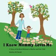 I Know Mommy Loves Me: A Story of the Bond Between a Mother and Her Child
