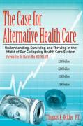 The Case for Alternative Healthcare: Understanding, Surviving and Thriving in the Midst of Our Collapsing Health Care System