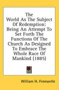 The World as the Subject of Redemption: Being an Attempt to Set Forth the Functions of the Church as Designed to Embrace the Whole Race of Mankind (18