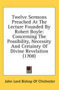 Twelve Sermons Preached at the Lecture Founded by Robert Boyle: Concerning the Possibility, Necessity and Certainty of Divine Revelation (1708)