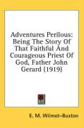 Adventures Perilous: Being the Story of That Faithful and Courageous Priest of God, Father John Gerard (1919)
