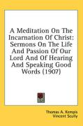 A Meditation on the Incarnation of Christ: Sermons on the Life and Passion of Our Lord and of Hearing and Speaking Good Words (1907)