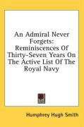 An Admiral Never Forgets: Reminiscences of Thirty-Seven Years on the Active List of the Royal Navy