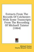 Extracts from the Records of Colchester: With Some Transcripts from the Recording of Michaell Taintor (1864)