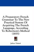 A Preparatory French Grammar to the New Practical System of Acquiring the French Language, According to Robertson's Method (1855)