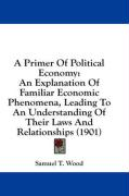 A Primer of Political Economy: An Explanation of Familiar Economic Phenomena, Leading to an Understanding of Their Laws and Relationships (1901)