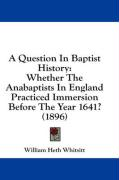 A Question in Baptist History: Whether the Anabaptists in England Practiced Immersion Before the Year 1641? (1896)