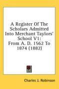 A Register of the Scholars Admitted Into Merchant Taylors' School V1: From A. D. 1562 to 1874 (1882)