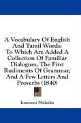 A   Vocabulary of English and Tamil Words: To Which Are Added a Collection of Familiar Dialogues, the First Rudiments of Grammar, and a Few Letters an