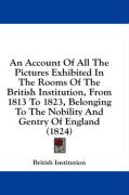 An Account of All the Pictures Exhibited in the Rooms of the British Institution, from 1813 to 1823, Belonging to the Nobility and Gentry of England
