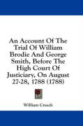 An Account of the Trial of William Brodie and George Smith, Before the High Court of Justiciary, on August 27-28, 1788 (1788)
