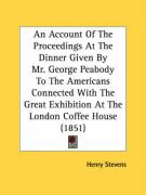 An  Account of the Proceedings at the Dinner Given by Mr. George Peabody to the Americans Connected with the Great Exhibition at the London Coffee Hou