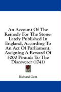 An Account of the Remedy for the Stone: Lately Published in England, According to an Act of Parliament, Assigning a Reward of 5000 Pounds to the Disc