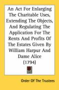 An ACT for Enlarging the Charitable Uses, Extending the Objects, and Regulating the Application for the Rents and Profits of the Estates Given by Wil